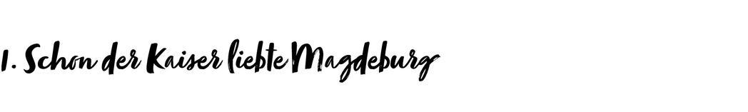 1. Schon der Kaiser liebte Magdeburg